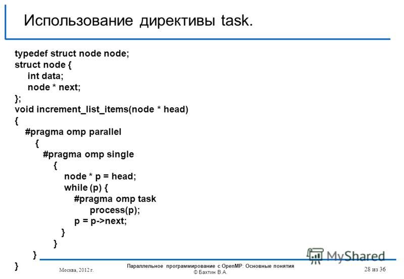 Использование директивы task. typedef struct node node; struct node { int data; node * next; }; void increment_list_items(node * head) { #pragma omp parallel { #pragma omp single { node * p = head; while (p) { #pragma omp task process(p); p = p->next