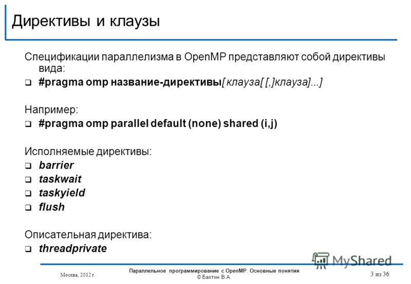 Директивы и клаузы Спецификации параллелизма в OpenMP представляют собой директивы вида: #pragma omp название-директивы[ клауза[ [,]клауза]...] Например: #pragma omp parallel default (none) shared (i,j) Исполняемые директивы: barrier taskwait taskyie