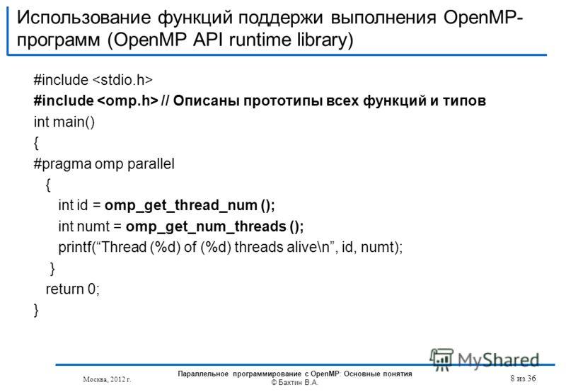 Использование функций поддержи выполнения OpenMP- программ (OpenMP API runtime library) #include #include // Описаны прототипы всех функций и типов int main() { #pragma omp parallel { int id = omp_get_thread_num (); int numt = omp_get_num_threads ();