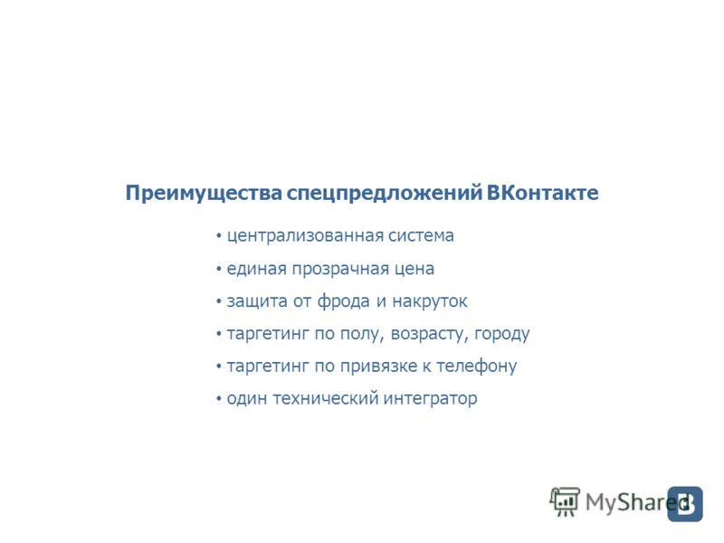 Преимущества спецпредложений ВКонтакте централизованная система единая прозрачная цена защита от фрода и накруток таргетинг по полу, возрасту, городу таргетинг по привязке к телефону один технический интегратор