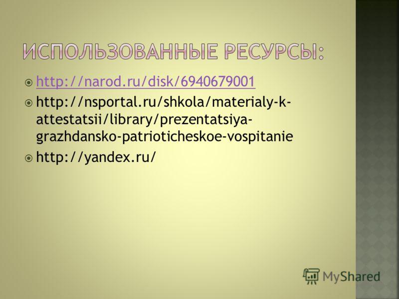 http://narod.ru/disk/6940679001 http://nsportal.ru/shkola/materialy-k- attestatsii/library/prezentatsiya- grazhdansko-patrioticheskoe-vospitanie http://yandex.ru/