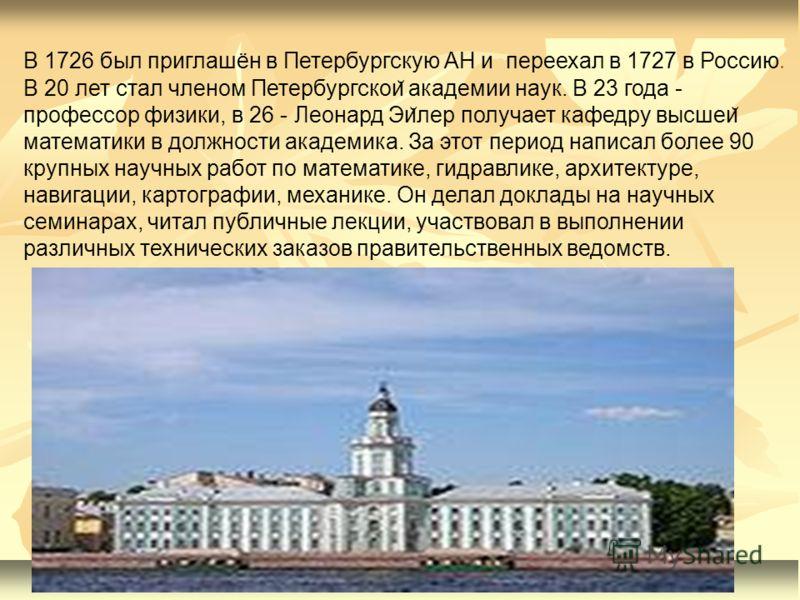 В 1726 был приглашён в Петербургскую АН и переехал в 1727 в Россию. В 20 лет стал членом Петербургскои ̆ академии наук. В 23 года - профессор физики, в 26 - Леонард Эи ̆ лер получает кафедру высшеи ̆ математики в должности академика. За этот период н