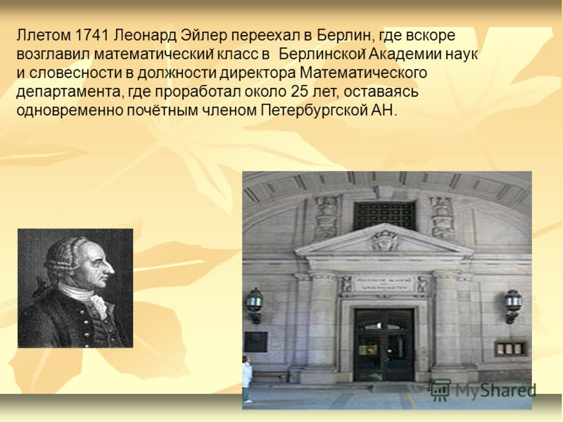 Ллетом 1741 Леонард Эйлер переехал в Берлин, где вскоре возглавил математическии ̆ класс в Берлинскои ̆ Академии наук и словесности в должности директора Математического департамента, где проработал около 25 лет, оставаясь одновременно почётным члено