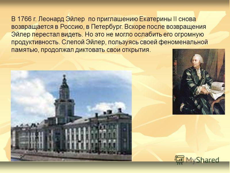 В 1766 г. Леонард Эйлер по приглашению Екатерины II снова возвращается в Россию, в Петербург. Вскоре после возвращения Эйлер перестал видеть. Но это не могло ослабить его огромную продуктивность. Слепой Эйлер, пользуясь своей феноменальной памятью, п