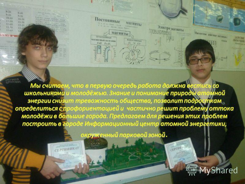 Мы считаем, что в первую очередь работа должна вестись со школьниками и молодёжью. Знание и понимание природы атомной энергии снизит тревожность общества, позволит подросткам определиться с профориентацией и частично решит проблему оттока молодёжи в