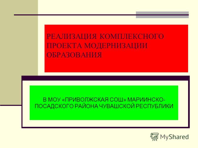 РЕАЛИЗАЦИЯ КОМПЛЕКСНОГО ПРОЕКТА МОДЕРНИЗАЦИИ ОБРАЗОВАНИЯ В МОУ «ПРИВОЛЖСКАЯ СОШ» МАРИИНСКО- ПОСАДСКОГО РАЙОНА ЧУВАШСКОЙ РЕСПУБЛИКИ