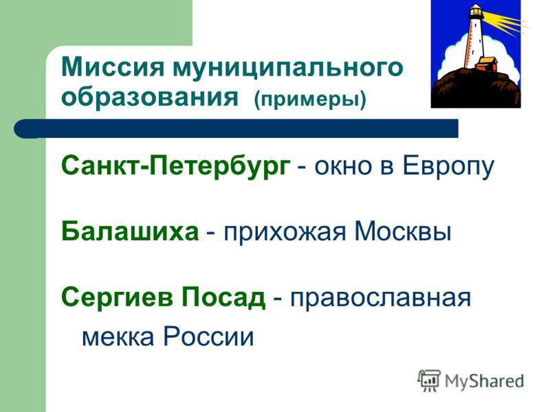 Миссия муниципального образования (примеры) Санкт-Петербург - окно в Европу Балашиха - прихожая Москвы Сергиев Посад - православная мекка России