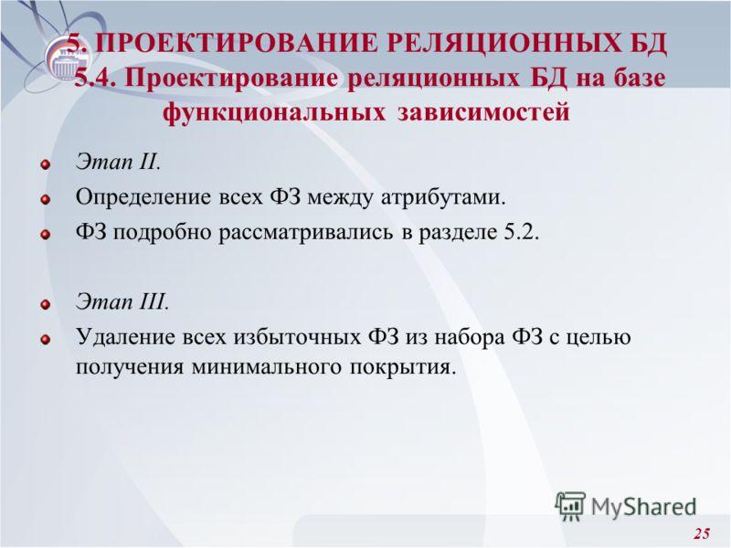 25 Этап II. Определение всех ФЗ между атрибутами. ФЗ подробно рассматривались в разделе 5.2. Этап III. Удаление всех избыточных ФЗ из набора ФЗ с целью получения минимального покрытия. 5. ПРОЕКТИРОВАНИЕ РЕЛЯЦИОННЫХ БД 5.4. Проектирование реляционных