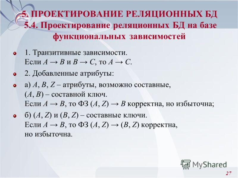 27 1. Транзитивные зависимости. Если А В и B С, то А С. 2. Добавленные атрибуты: а) А, В, Z – атрибуты, возможно составные, (А, В) – составной ключ. Если А В, то ФЗ (А, Z) В корректна, но избыточна; б) (А, Z) и (В, Z) – составные ключи. Если А В, то