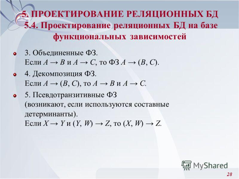 28 3. Объединенные ФЗ. Если А В и А С, то ФЗ А (В, С). 4. Декомпозиция ФЗ. Если А (В, С), то А В и А С. 5. Псевдотранзитивные ФЗ (возникают, если используются составные детерминанты). Если Х Y и (Y, W) Z, то (X, W) Z. 5. ПРОЕКТИРОВАНИЕ РЕЛЯЦИОННЫХ БД
