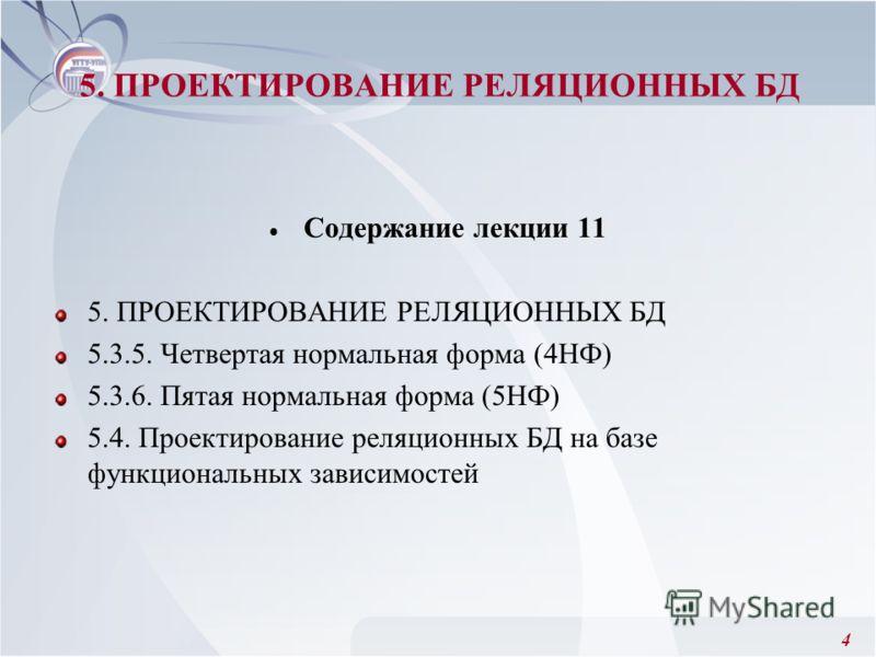 4 5. ПРОЕКТИРОВАНИЕ РЕЛЯЦИОННЫХ БД Содержание лекции 11 5. ПРОЕКТИРОВАНИЕ РЕЛЯЦИОННЫХ БД 5.3.5. Четвертая нормальная форма (4НФ) 5.3.6. Пятая нормальная форма (5НФ) 5.4. Проектирование реляционных БД на базе функциональных зависимостей