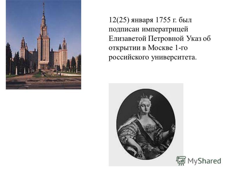 12(25) января 1755 г. был подписан императрицей Елизаветой Петровной Указ об открытии в Москве 1-го российского университета.