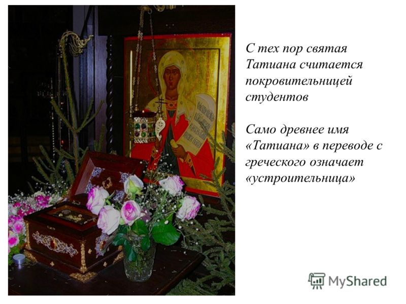 С тех пор святая Татиана считается покровительницей студентов Само древнее имя «Татиана» в переводе с греческого означает «устроительница»