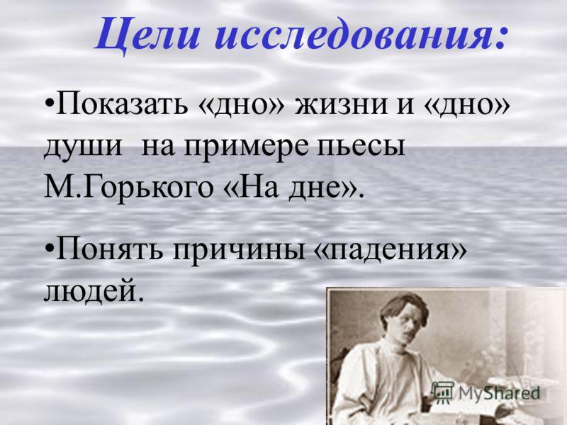 Цели исследования: Показать «дно» жизни и «дно» души на примере пьесы М.Горького «На дне». Понять причины «падения» людей.