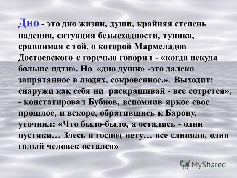 Дно - это дно жизни, души, крайняя степень падения, ситуация безысходности, тупика, сравнимая с той, о которой Мармеладов Достоевского с горечью говорил - «когда некуда больше идти». Но «дно души» -это далеко запрятанное в людях, сокровенное.». Выход