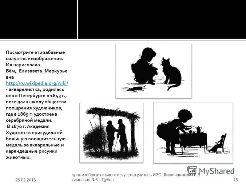 Посмотрите эти забавные силуэтные изображения. Их нарисовала Бём,_Елизавета_Меркурье вна http://ru.wikipedia.org/wiki/ - акварелистка, родилась она в Петербурге в 1843 г., посещала школу общества поощрения художников, где в 1865 г. удостоена серебрян