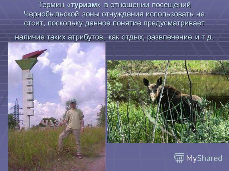 Термин «туризм» в отношении посещений Чернобыльской зоны отчуждения использовать не стоит, поскольку данное понятие предусматривает наличие таких атрибутов, как отдых, развлечение и т.д.