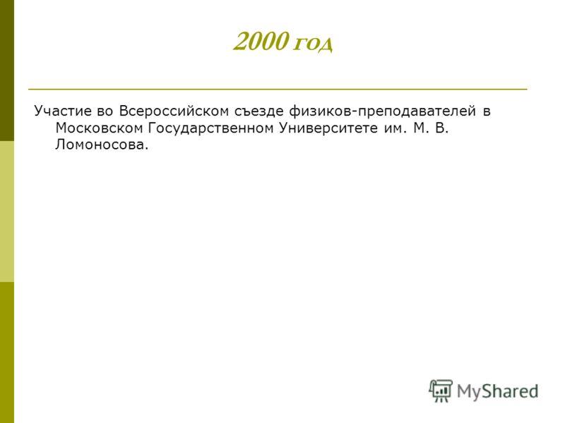2000 год Участие во Всероссийском съезде физиков-преподавателей в Московском Государственном Университете им. М. В. Ломоносова.