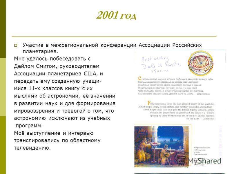 2001 год Участие в межрегиональной конференции Ассоциации Российских планетариев. Мне удалось побеседовать с Дейлом Смитом, руководителем Ассоциации планетариев США, и передать ему созданную учащи- мися 11-х классов книгу с их мыслями об астрономии,