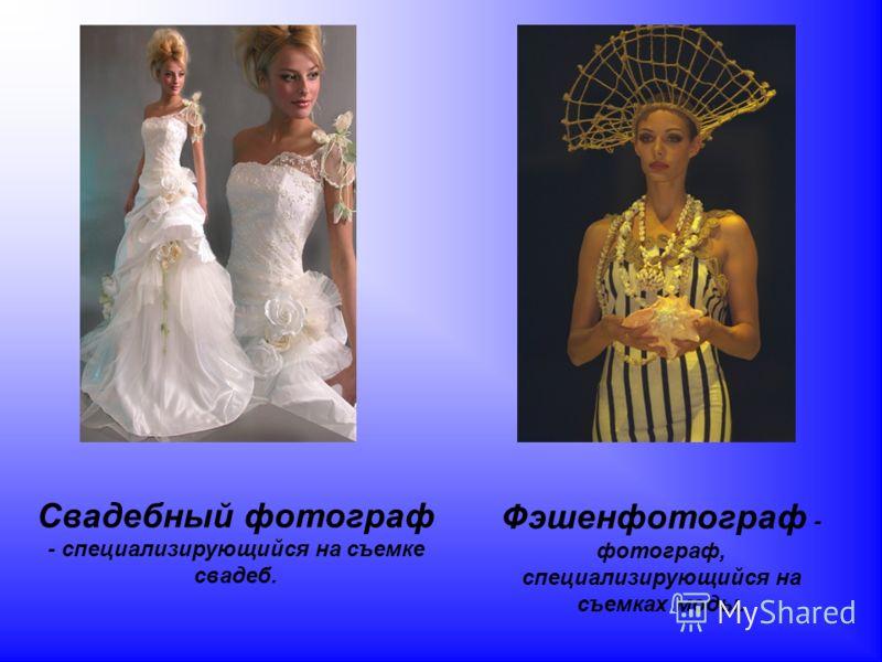 Свадебный фотограф - специализирующийся на съемке свадеб. Фэшенфотограф - фотограф, специализирующийся на съемках моды.