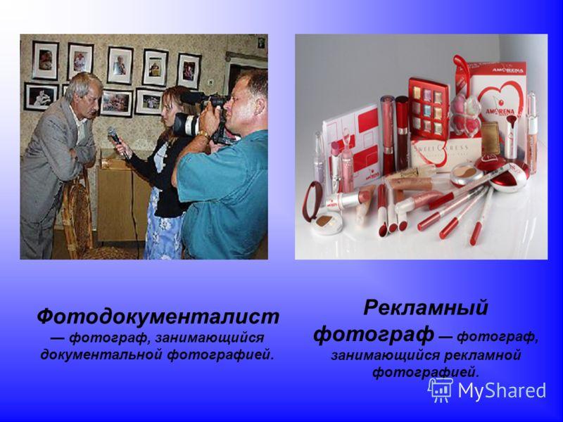 Фотодокументалист фотограф, занимающийся документальной фотографией. Рекламный фотограф фотограф, занимающийся рекламной фотографией.