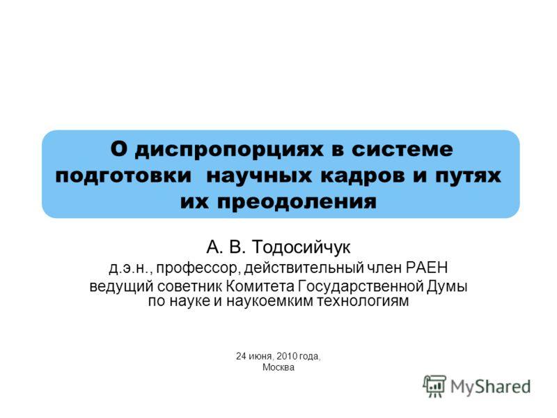 О диспропорциях в системе подготовки научных кадров и путях их преодоления А. В. Тодосийчук д.э.н., профессор, действительный член РАЕН ведущий советник Комитета Государственной Думы по науке и наукоемким технологиям 24 июня, 2010 года, Москва