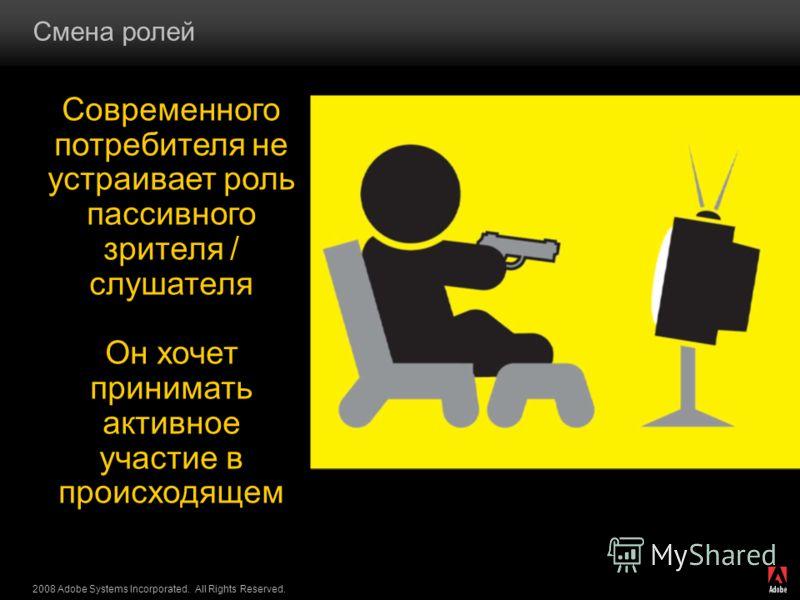 2008 Adobe Systems Incorporated. All Rights Reserved. Смена ролей Современного потребителя не устраивает роль пассивного зрителя / слушателя Он хочет принимать активное участие в происходящем
