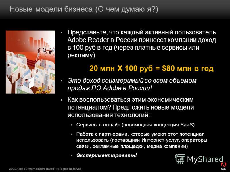 2008 Adobe Systems Incorporated. All Rights Reserved. Новые модели бизнеса (О чем думаю я?) Представьте, что каждый активный пользователь Adobe Reader в России принесет компании доход в 100 руб в год (через платные сервисы или рекламу) 20 млн Х 100 р