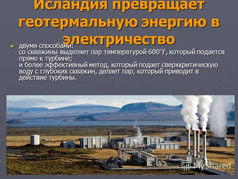 Исландия превращает геотермальную энергию в электричество двумя способами: со скважины выделяет пар температурой 600°F, который подается прямо к турбине; и более эффективный метод, который подает сверхкритическую воду с глубоких скважин, делает пар,