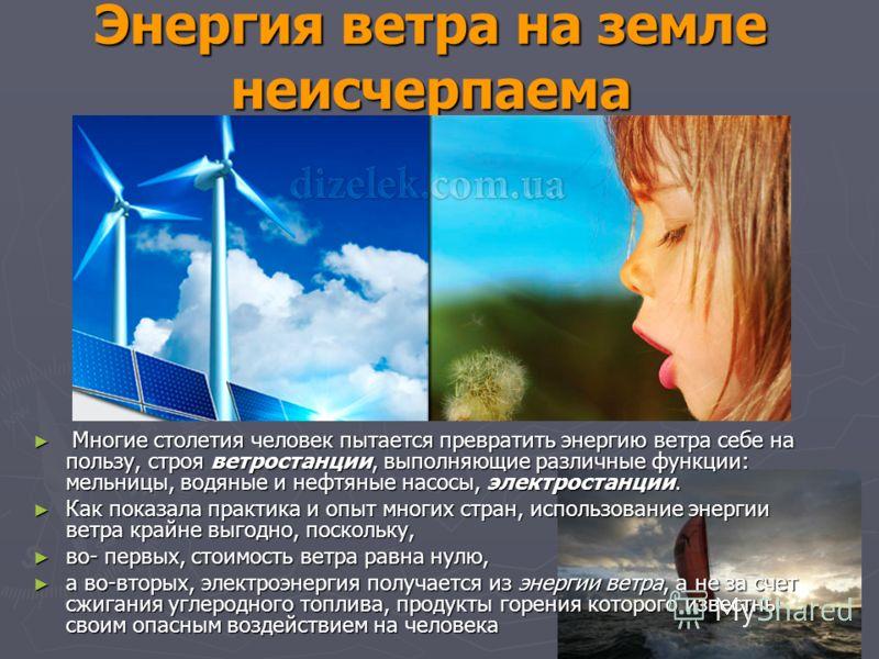 Энергия ветра на земле неисчерпаема Многие столетия человек пытается превратить энергию ветра себе на пользу, строя ветростанции, выполняющие различные функции: мельницы, водяные и нефтяные насосы, электростанции. Многие столетия человек пытается пре
