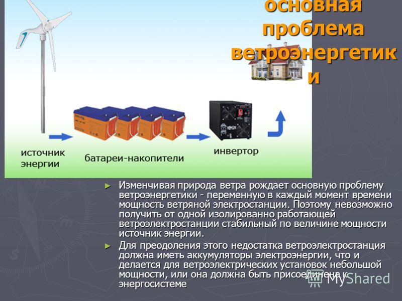 основная проблема ветроэнергетик и Изменчивая природа ветра рождает основную проблему ветроэнергетики - переменную в каждый момент времени мощность ветряной электростанции. Поэтому невозможно получить от одной изолированно работающей ветроэлектростан