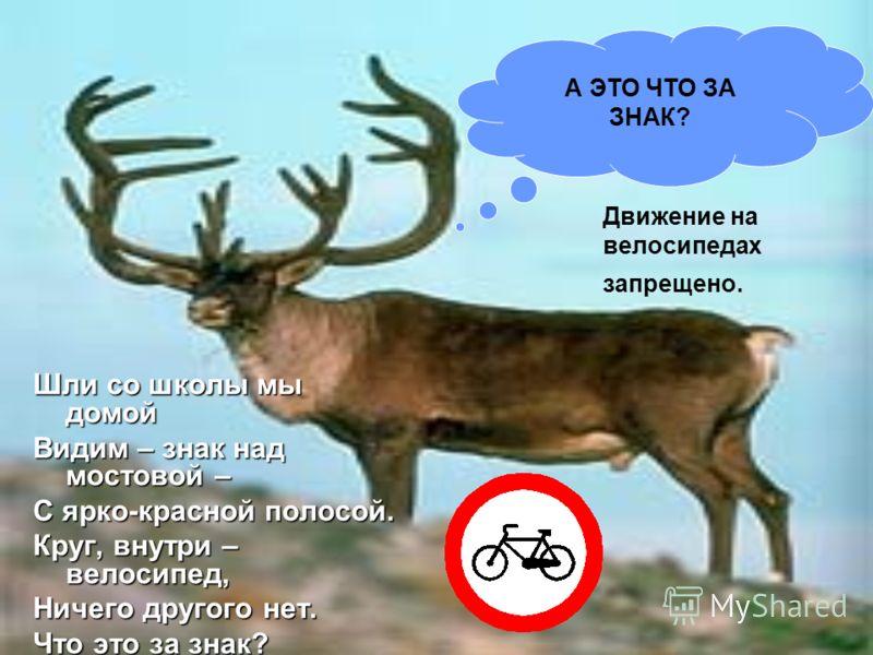 А ЭТО ЧТО ЗА ЗНАК? Шли со школы мы домой Видим – знак над мостовой – С ярко-красной полосой. Круг, внутри – велосипед, Ничего другого нет. Что это за знак? Движение на велосипедах запрещено.