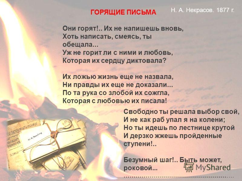 ГОРЯЩИЕ ПИСЬМА Они горят!.. Их не напишешь вновь, Хоть написать, смеясь, ты обещала... Уж не горит ли с ними и любовь, Которая их сердцу диктовала? Их ложью жизнь еще не назвала, Ни правды их еще не доказали... По та рука со злобой их сожгла, Которая