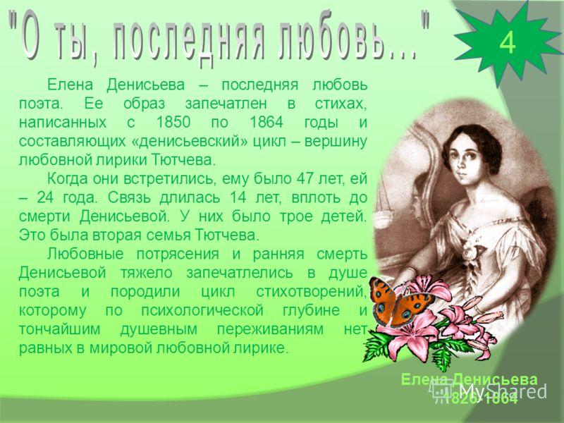 Елена Денисьева 1826-1864 Елена Денисьева – последняя любовь поэта. Ее образ запечатлен в стихах, написанных с 1850 по 1864 годы и составляющих «денисьевский» цикл – вершину любовной лирики Тютчева. Когда они встретились, ему было 47 лет, ей – 24 год