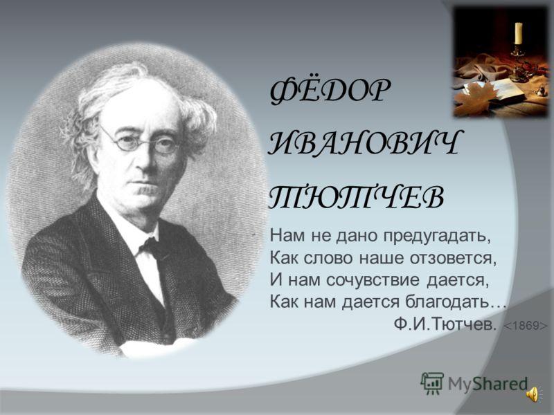 ФЁДОР ИВАНОВИЧ ТЮТЧЕВ Нам не дано предугадать, Как слово наше отзовется, И нам сочувствие дается, Как нам дается благодать… Ф.И.Тютчев. 1869