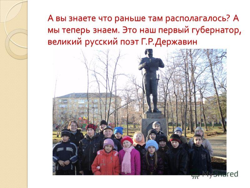 А вы знаете что раньше там располагалось ? А мы теперь знаем. Это наш первый губернатор, великий русский поэт Г. Р. Державин