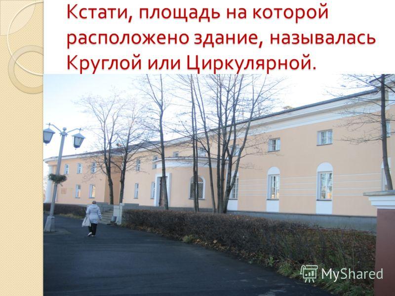 Кстати, площадь на которой расположено здание, называлась Круглой или Циркулярной.