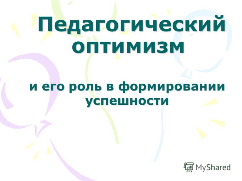 Педагогический оптимизм Педагогический оптимизм и его роль в формировании успешности