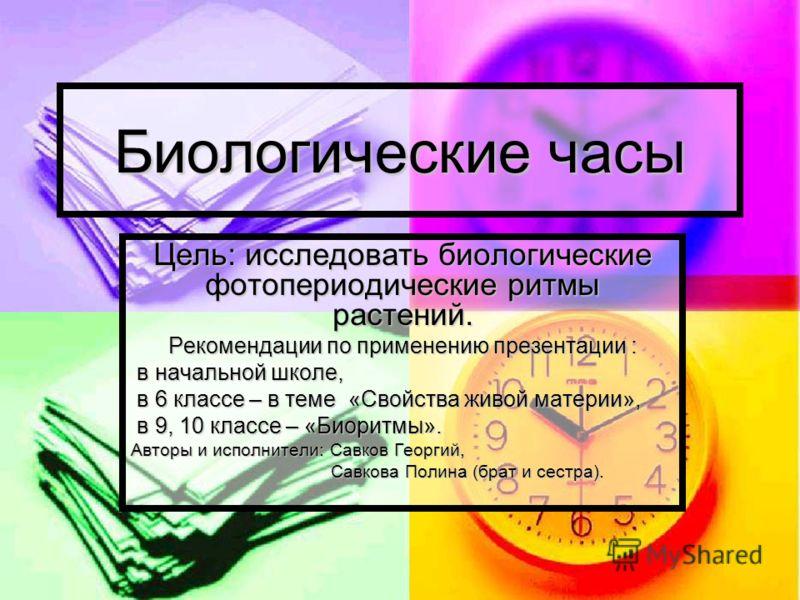 Биологические часы Цель: исследовать биологические фотопериодические ритмы растений. Рекомендации по применению презентации : в начальной школе, в начальной школе, в 6 классе – в теме «Свойства живой материи», в 6 классе – в теме «Свойства живой мате