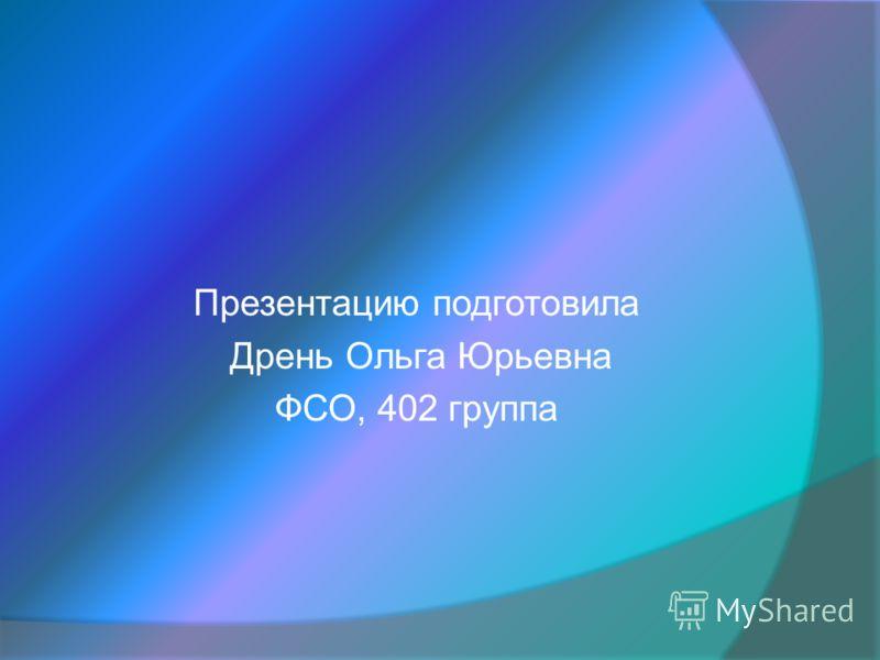 Презентацию подготовила Дрень Ольга Юрьевна ФСО, 402 группа
