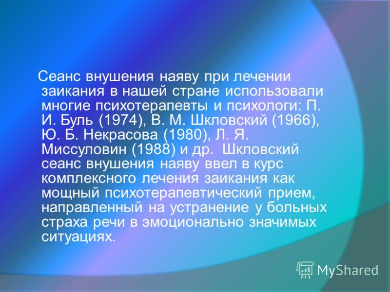 Сеанс внушения наяву при лечении заикания в нашей стране использовали многие психотерапевты и психологи: П. И. Буль (1974), В. М. Шкловский (1966), Ю. Б. Некрасова (1980), Л. Я. Миссуловин (1988) и др. Шкловский сеанс внушения наяву ввел в курс компл