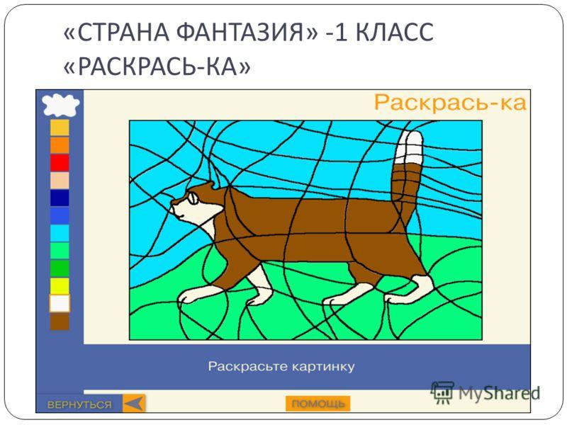 « СТРАНА ФАНТАЗИЯ » -1 КЛАСС « РАСКРАСЬ - КА »