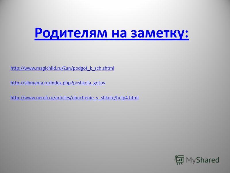 Родителям на заметку: http://www.magichild.ru/Zan/podgot_k_sch.shtml http://sibmama.ru/index.php?p=shkola_gotov http://www.neroli.ru/articles/obuchenie_v_shkole/help4.html