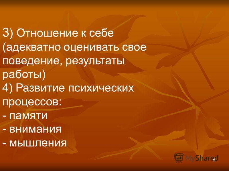 6 3 ) Отношение к себе (адекватно оценивать свое поведение, результаты работы) 4) Развитие психических процессов: - памяти - внимания - мышления