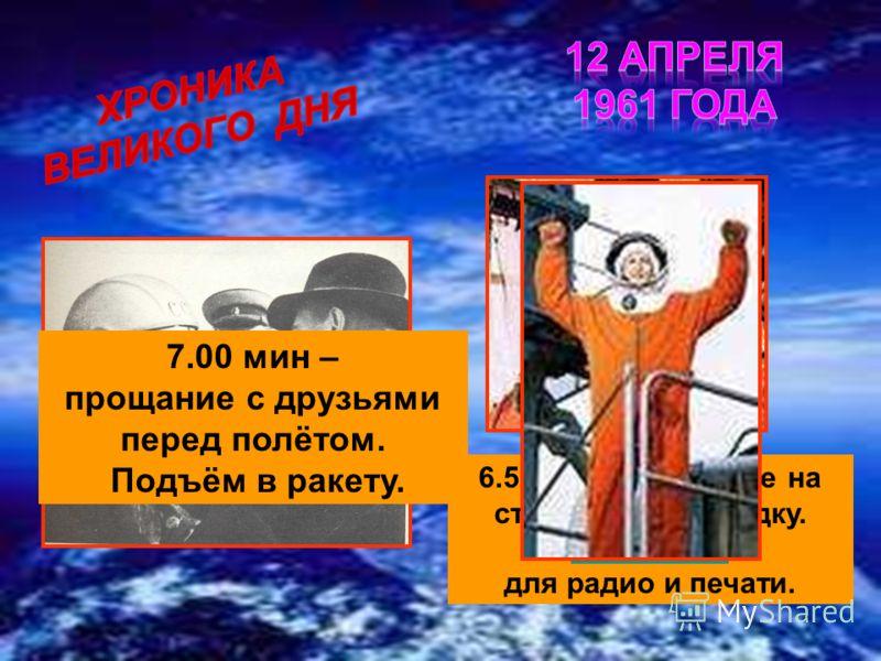 6.50 мин – прибытие на стартовую площадку. Заявление для радио и печати. 7.00 мин – прощание с друзьями перед полётом. Подъём в ракету.