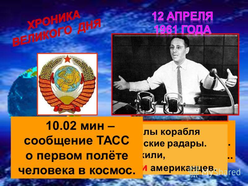 9.10 мин Гагарин: - Вижу Землю… Кра – со – та – то какая!... 9.22 мин – радиосигналы корабля запеленговали американские радары. Президенту США доложили, что русские опередили американцев. 10.02 мин – сообщение ТАСС о первом полёте человека в космос.