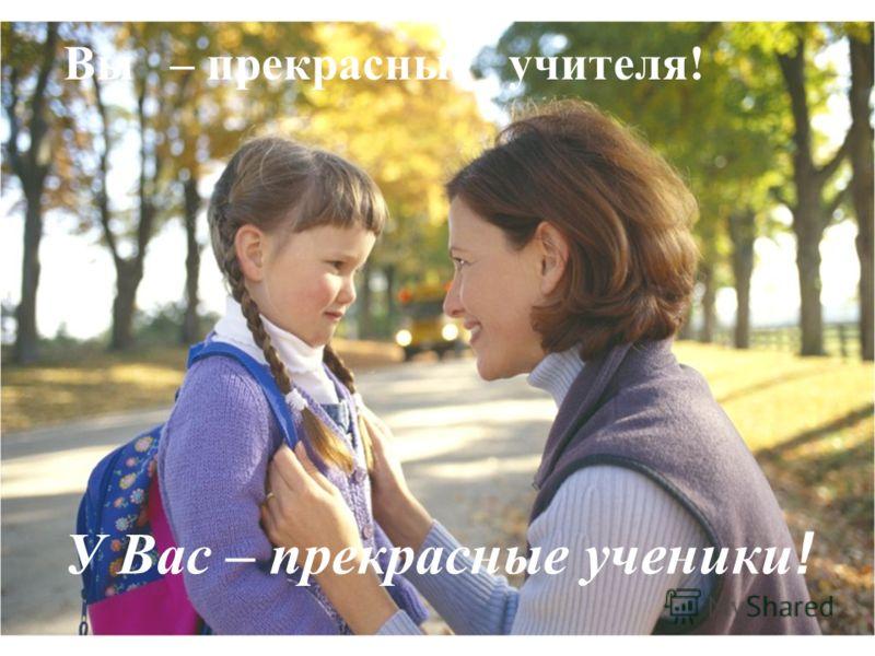 Вы – прекрасные учителя! У Вас – прекрасные ученики !