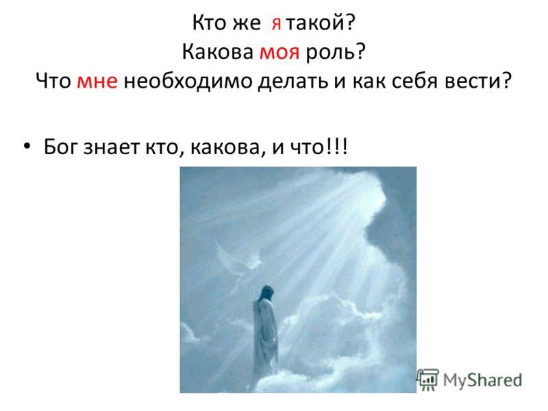 Кто же Я такой? Какова моя роль? Что мне необходимо делать и как себя вести? Бог знает кто, какова, и что!!!