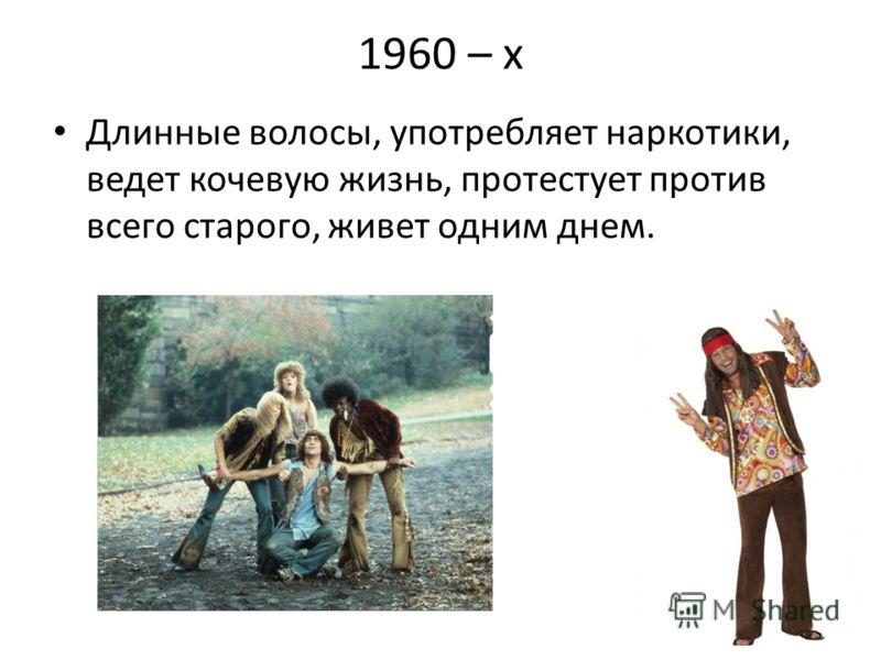 1960 – х Длинные волосы, употребляет наркотики, ведет кочевую жизнь, протестует против всего старого, живет одним днем.