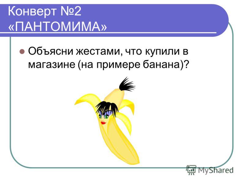 Конверт 2 «ПАНТОМИМА» Объясни жестами, что купили в магазине (на примере банана)?